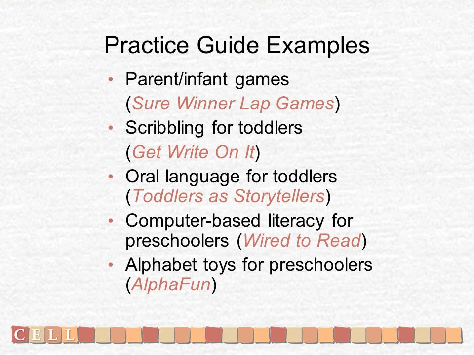 Practice Guide Examples Parent/infant games (Sure Winner Lap Games) Scribbling for toddlers (Get Write On It) Oral language for toddlers (Toddlers as