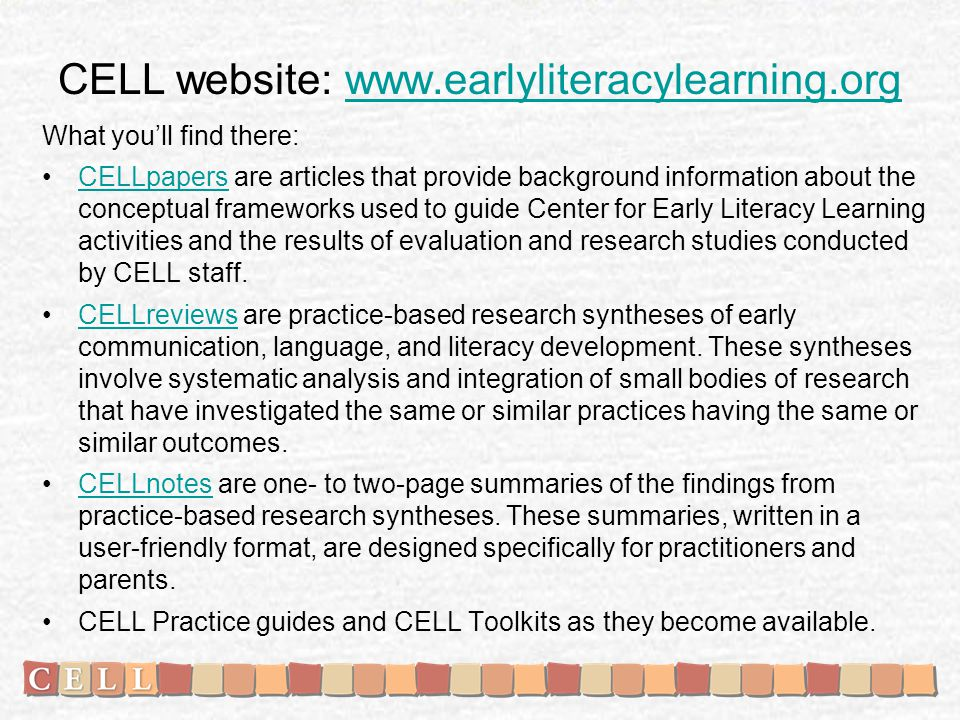 CELL website: www.earlyliteracylearning.orgwww.earlyliteracylearning.org What youll find there: CELLpapers are articles that provide background information about the conceptual frameworks used to guide Center for Early Literacy Learning activities and the results of evaluation and research studies conducted by CELL staff.CELLpapers CELLreviews are practice-based research syntheses of early communication, language, and literacy development.