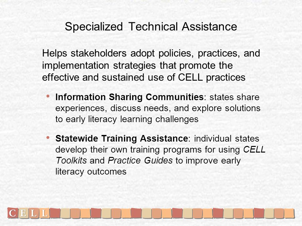 Specialized Technical Assistance Helps stakeholders adopt policies, practices, and implementation strategies that promote the effective and sustained use of CELL practices Information Sharing Communities: states share experiences, discuss needs, and explore solutions to early literacy learning challenges Statewide Training Assistance: individual states develop their own training programs for using CELL Toolkits and Practice Guides to improve early literacy outcomes