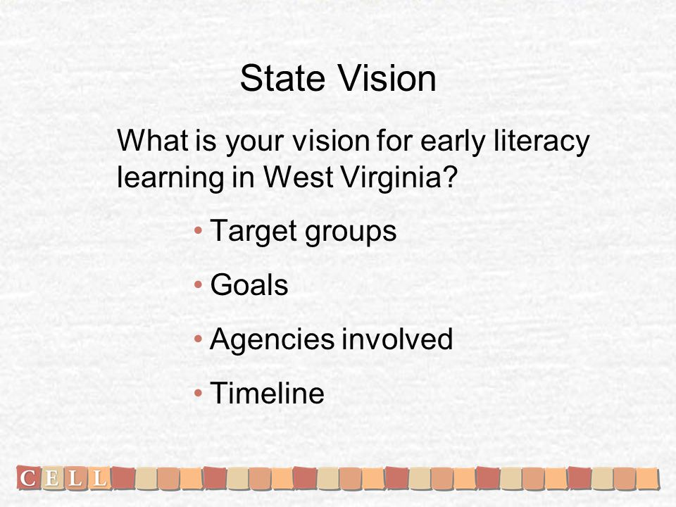 State Vision What is your vision for early literacy learning in West Virginia? Target groups Goals Agencies involved Timeline