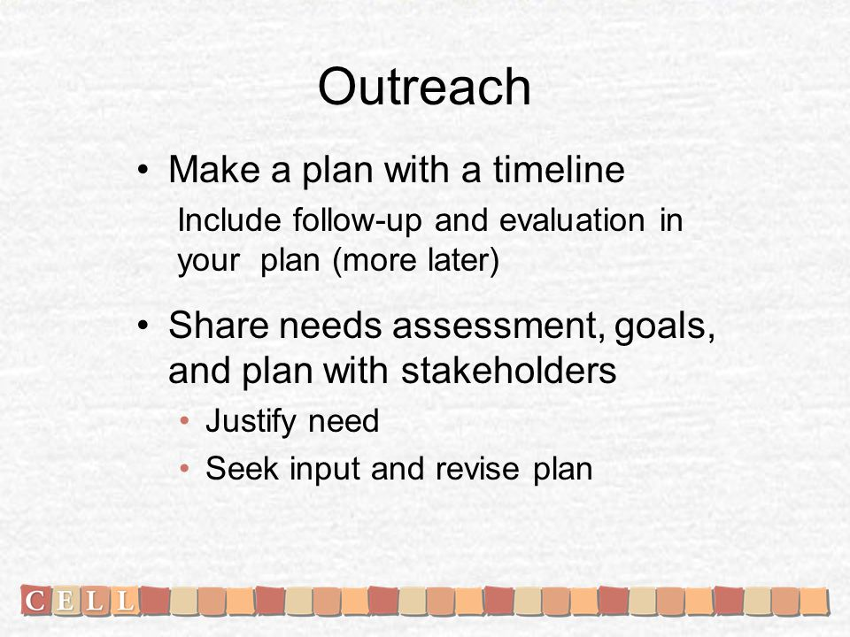 Outreach Make a plan with a timeline Include follow-up and evaluation in your plan (more later) Share needs assessment, goals, and plan with stakehold