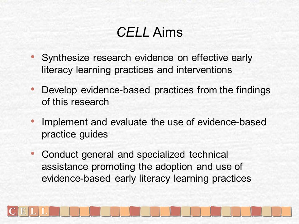 CELL Aims Synthesize research evidence on effective early literacy learning practices and interventions Develop evidence-based practices from the findings of this research Implement and evaluate the use of evidence-based practice guides Conduct general and specialized technical assistance promoting the adoption and use of evidence-based early literacy learning practices
