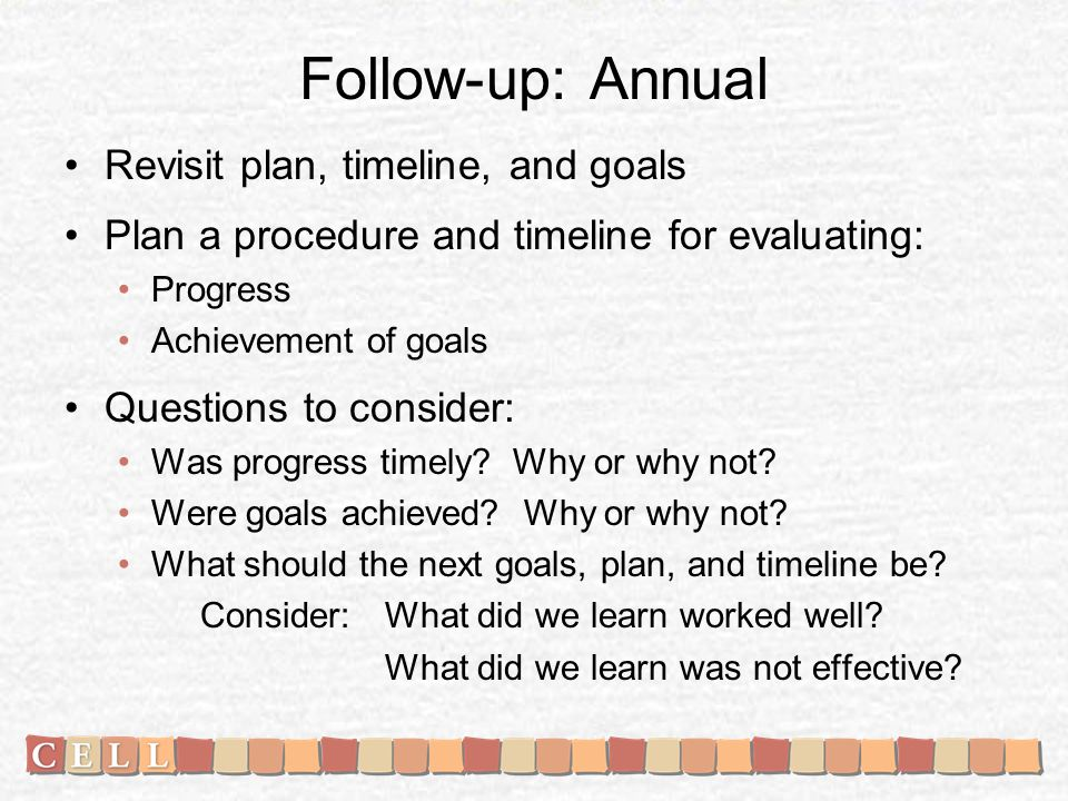 Follow-up: Annual Revisit plan, timeline, and goals Plan a procedure and timeline for evaluating: Progress Achievement of goals Questions to consider: