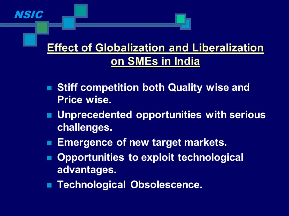 Effect of Globalization and Liberalization on SMEs in India Stiff competition both Quality wise and Price wise. Unprecedented opportunities with serio