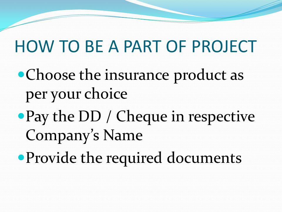 HOW TO BE A PART OF PROJECT Choose the insurance product as per your choice Pay the DD / Cheque in respective Companys Name Provide the required documents