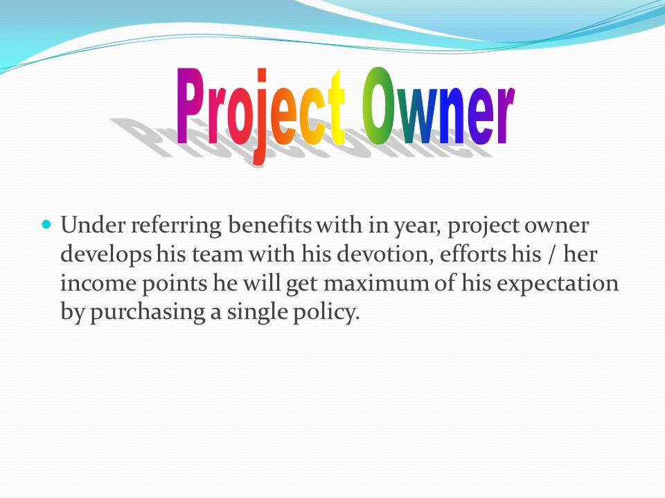 Under referring benefits with in year, project owner develops his team with his devotion, efforts his / her income points he will get maximum of his expectation by purchasing a single policy.