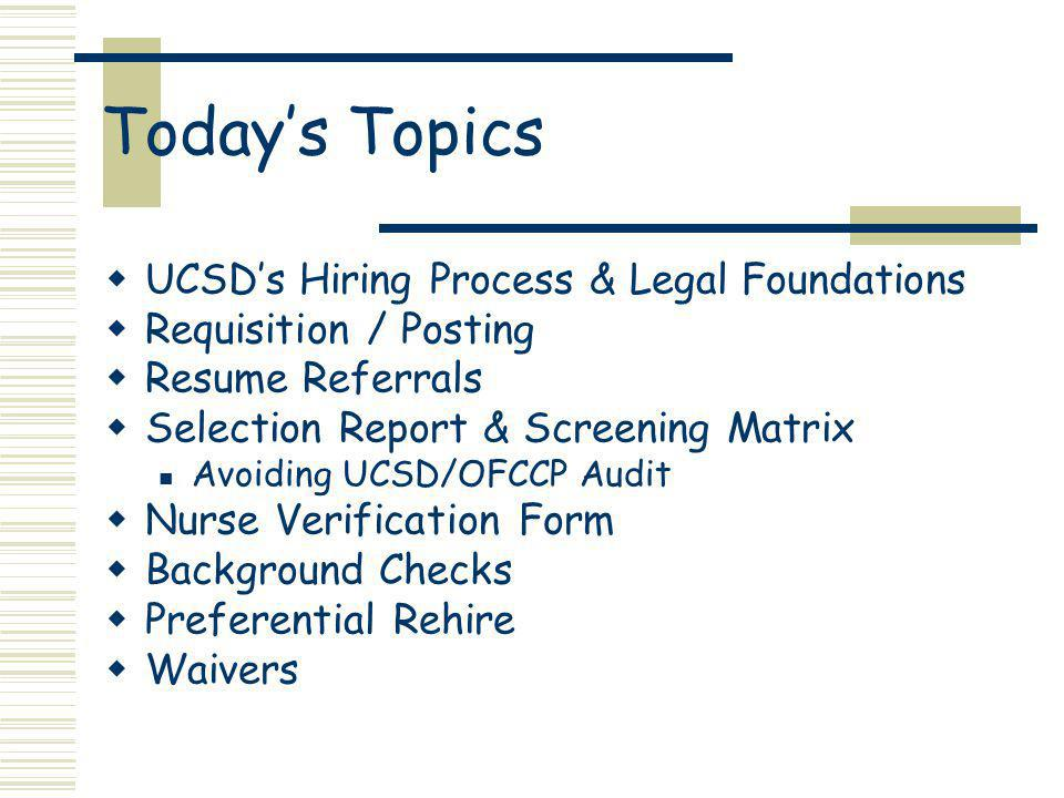 Todays Topics UCSDs Hiring Process & Legal Foundations Requisition / Posting Resume Referrals Selection Report & Screening Matrix Avoiding UCSD/OFCCP Audit Nurse Verification Form Background Checks Preferential Rehire Waivers