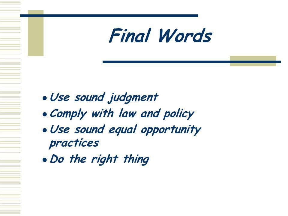 Final Words Use sound judgment Comply with law and policy Use sound equal opportunity practices Do the right thing