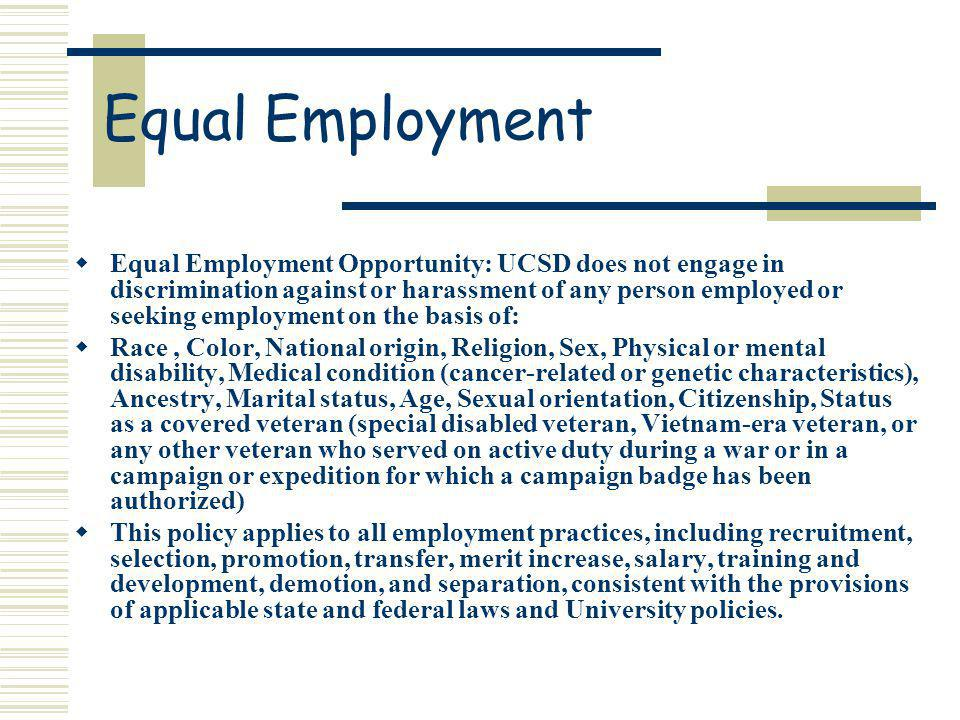 Equal Employment Equal Employment Opportunity: UCSD does not engage in discrimination against or harassment of any person employed or seeking employment on the basis of: Race, Color, National origin, Religion, Sex, Physical or mental disability, Medical condition (cancer-related or genetic characteristics), Ancestry, Marital status, Age, Sexual orientation, Citizenship, Status as a covered veteran (special disabled veteran, Vietnam-era veteran, or any other veteran who served on active duty during a war or in a campaign or expedition for which a campaign badge has been authorized) This policy applies to all employment practices, including recruitment, selection, promotion, transfer, merit increase, salary, training and development, demotion, and separation, consistent with the provisions of applicable state and federal laws and University policies.