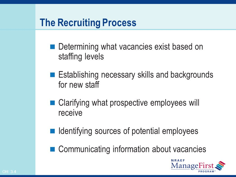 OH 3-4 The Recruiting Process Determining what vacancies exist based on staffing levels Establishing necessary skills and backgrounds for new staff Clarifying what prospective employees will receive Identifying sources of potential employees Communicating information about vacancies