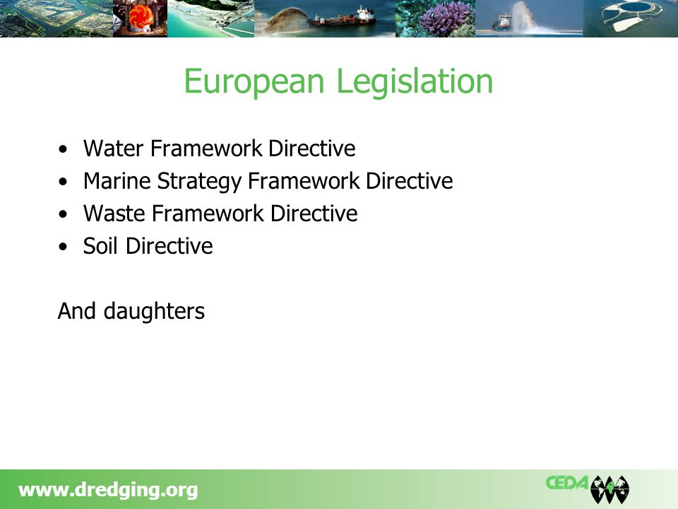 www.dredging.org European Legislation Water Framework Directive Marine Strategy Framework Directive Waste Framework Directive Soil Directive And daughters