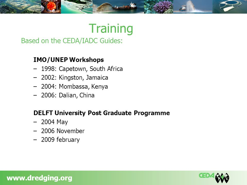 www.dredging.org Training Based on the CEDA/IADC Guides: IMO/UNEP Workshops –1998: Capetown, South Africa –2002: Kingston, Jamaica –2004: Mombassa, Kenya –2006: Dalian, China DELFT University Post Graduate Programme –2004 May –2006 November –2009 february