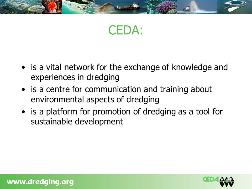 www.dredging.org CEDA: is a vital network for the exchange of knowledge and experiences in dredging is a centre for communication and training about environmental aspects of dredging is a platform for promotion of dredging as a tool for sustainable development