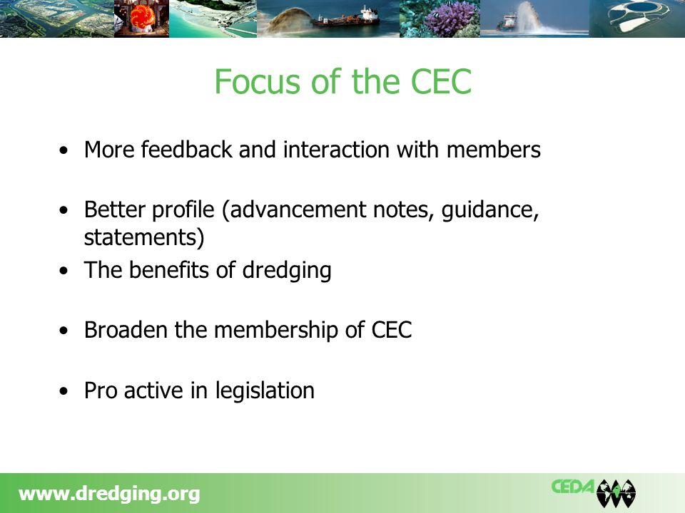 www.dredging.org Focus of the CEC More feedback and interaction with members Better profile (advancement notes, guidance, statements) The benefits of dredging Broaden the membership of CEC Pro active in legislation