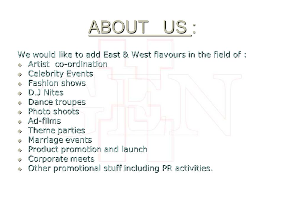 ABOUT US : We would like to add East & West flavours in the field of : Artist co-ordination Artist co-ordination Celebrity Events Celebrity Events Fashion shows Fashion shows D.J Nites D.J Nites Dance troupes Dance troupes Photo shoots Photo shoots Ad-films Ad-films Theme parties Theme parties Marriage events Marriage events Product promotion and launch Product promotion and launch Corporate meets Corporate meets Other promotional stuff including PR activities.