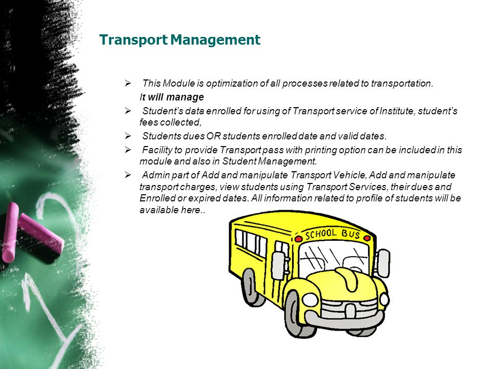 Transport Management This Module is optimization of all processes related to transportation. It will manage Students data enrolled for using of Transp