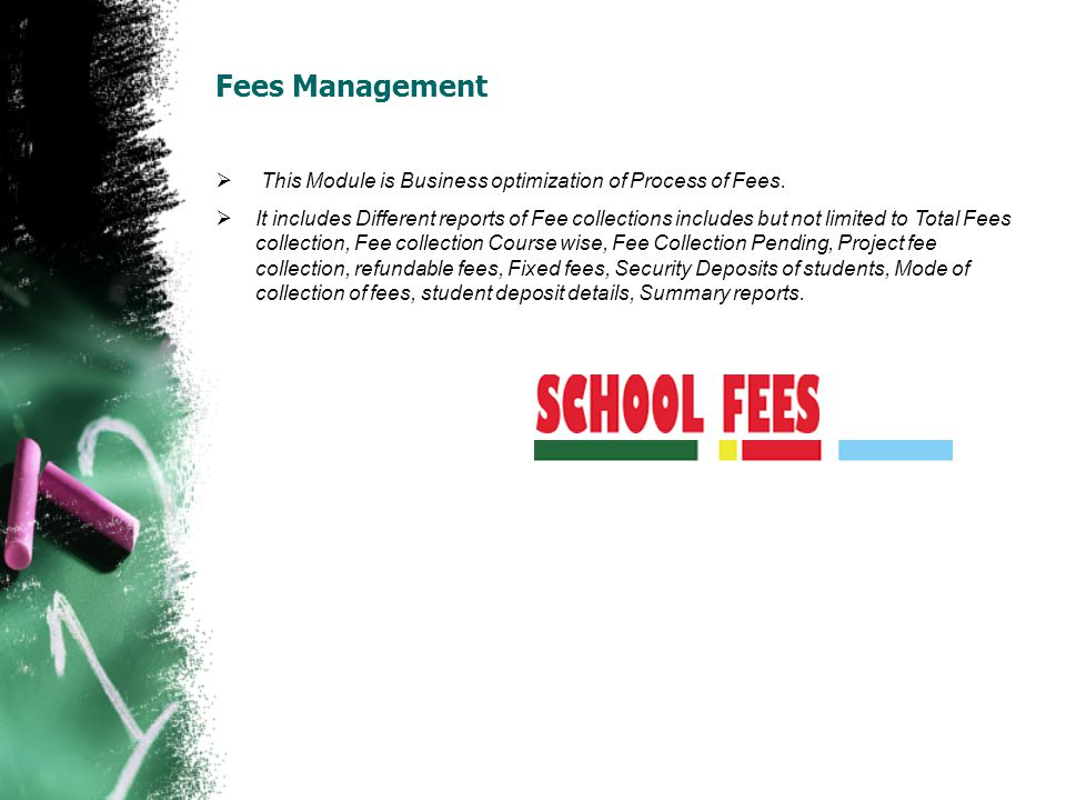 Fees Management This Module is Business optimization of Process of Fees. It includes Different reports of Fee collections includes but not limited to