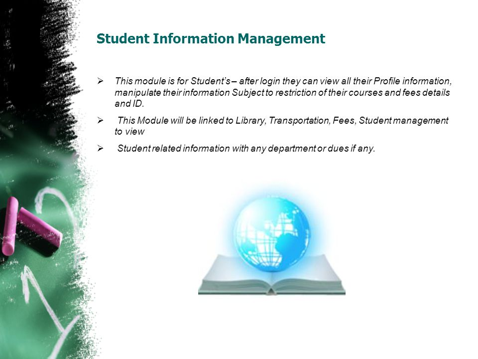Student Information Management This module is for Students – after login they can view all their Profile information, manipulate their information Subject to restriction of their courses and fees details and ID.