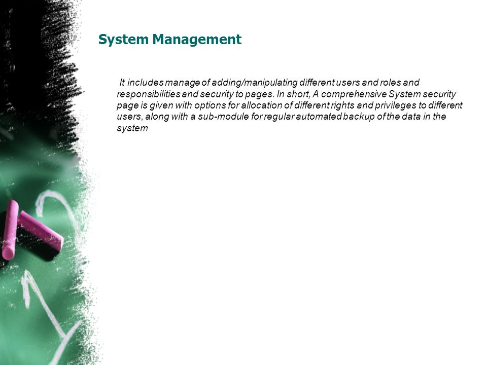 System Management It includes manage of adding/manipulating different users and roles and responsibilities and security to pages. In short, A comprehe