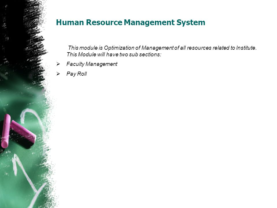 Human Resource Management System This module is Optimization of Management of all resources related to Institute. This Module will have two sub sectio