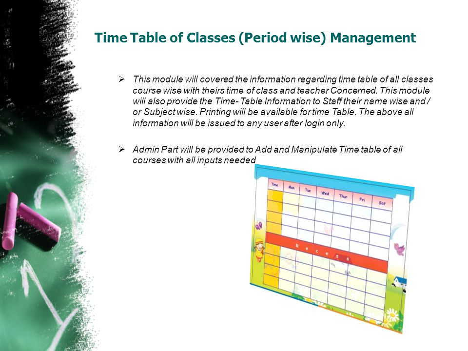Time Table of Classes (Period wise) Management This module will covered the information regarding time table of all classes course wise with theirs time of class and teacher Concerned.