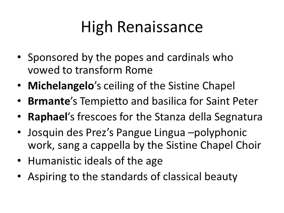 High Renaissance Sponsored by the popes and cardinals who vowed to transform Rome Michelangelos ceiling of the Sistine Chapel Brmantes Tempietto and b