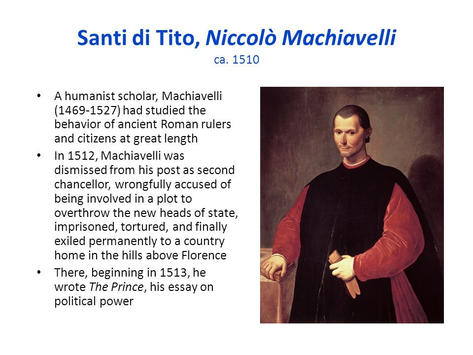 Santi di Tito, Niccolò Machiavelli ca. 1510 A humanist scholar, Machiavelli (1469-1527) had studied the behavior of ancient Roman rulers and citizens