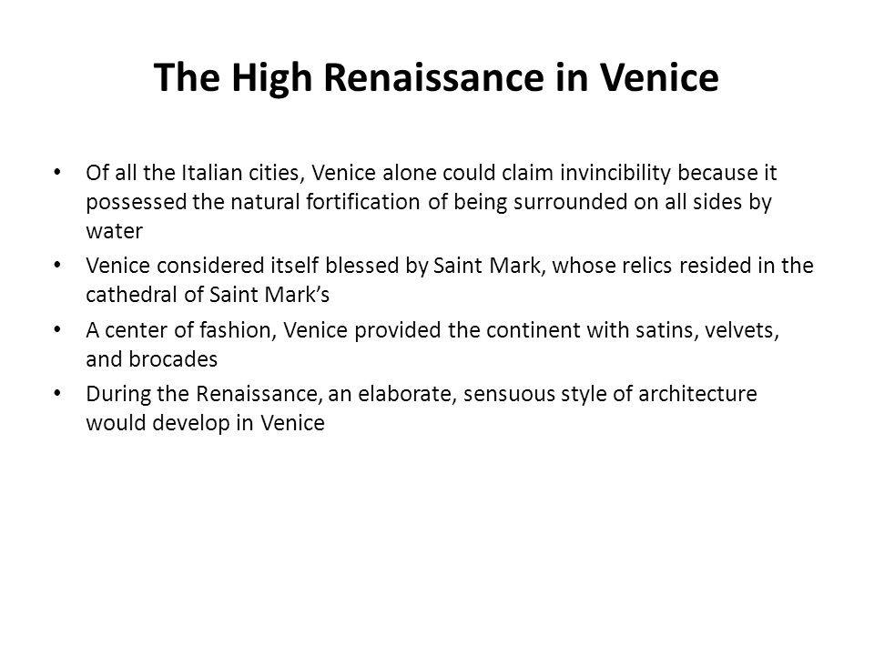 The High Renaissance in Venice Of all the Italian cities, Venice alone could claim invincibility because it possessed the natural fortification of bei