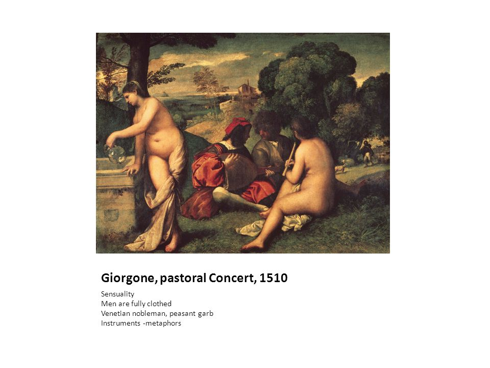Giorgone, pastoral Concert, 1510 Sensuality Men are fully clothed Venetian nobleman, peasant garb Instruments -metaphors