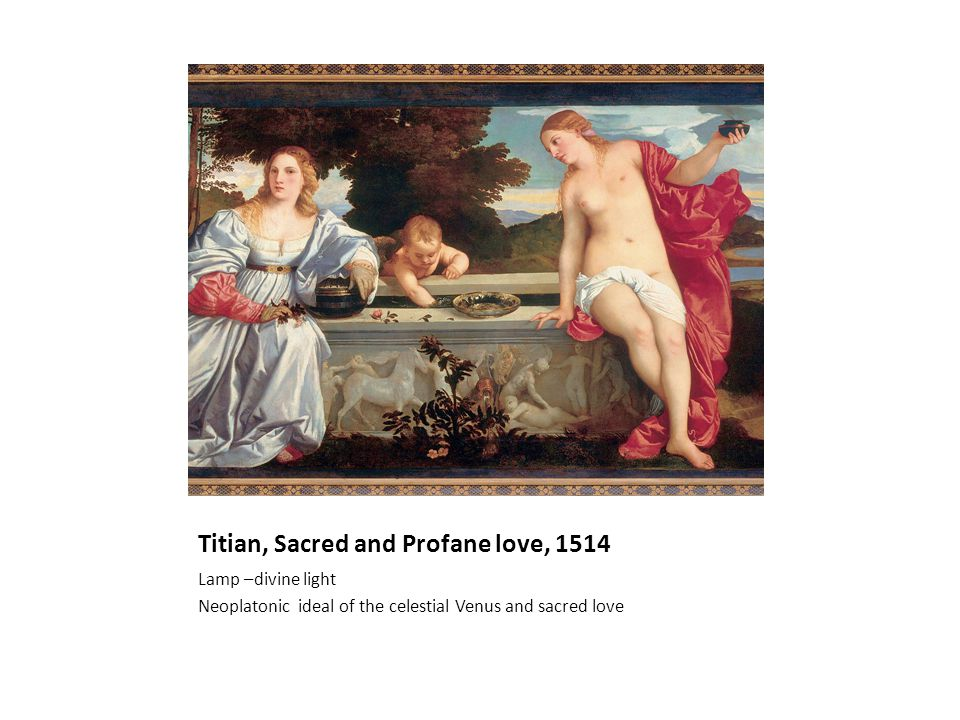 Titian, Sacred and Profane love, 1514 Lamp –divine light Neoplatonic ideal of the celestial Venus and sacred love