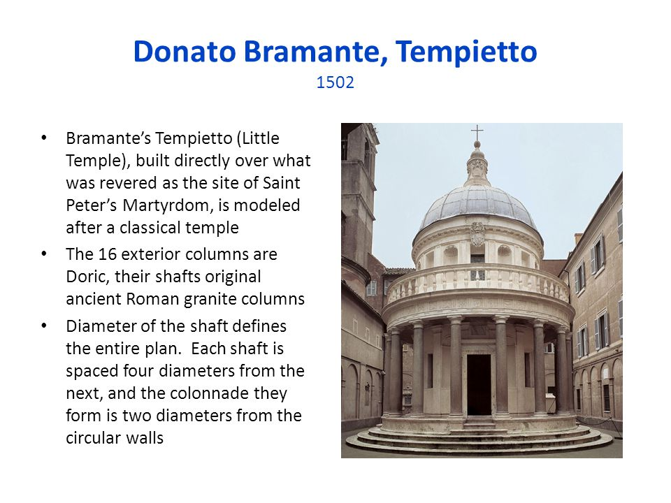 Donato Bramante, Tempietto 1502 Bramantes Tempietto (Little Temple), built directly over what was revered as the site of Saint Peters Martyrdom, is mo