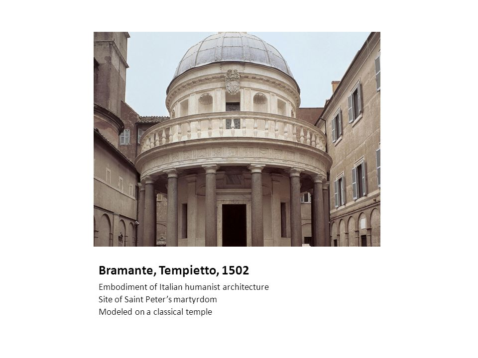Bramante, Tempietto, 1502 Embodiment of Italian humanist architecture Site of Saint Peters martyrdom Modeled on a classical temple