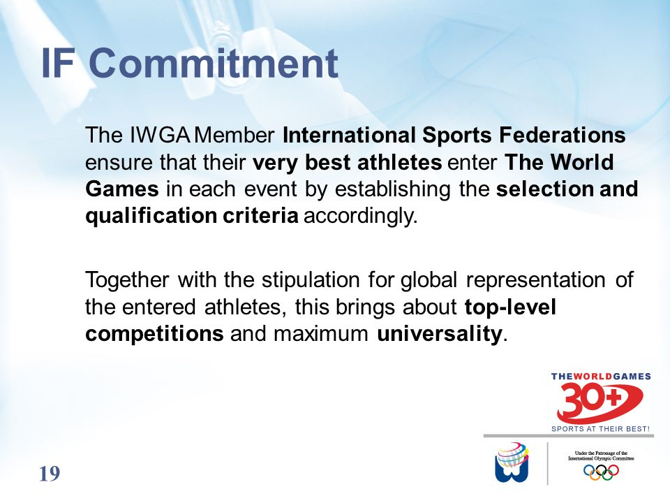 19 IF Commitment The IWGA Member International Sports Federations ensure that their very best athletes enter The World Games in each event by establis