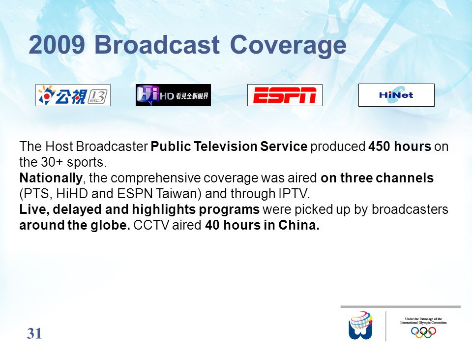 31 2009 Broadcast Coverage The Host Broadcaster Public Television Service produced 450 hours on the 30+ sports. Nationally, the comprehensive coverage