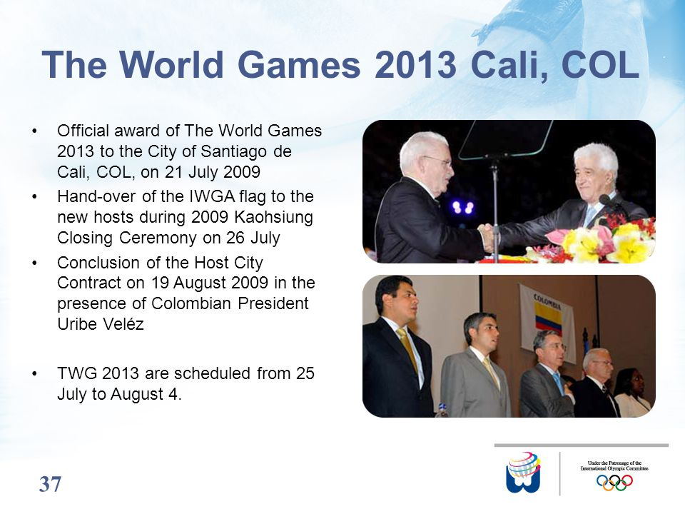 37 Official award of The World Games 2013 to the City of Santiago de Cali, COL, on 21 July 2009 Hand-over of the IWGA flag to the new hosts during 200