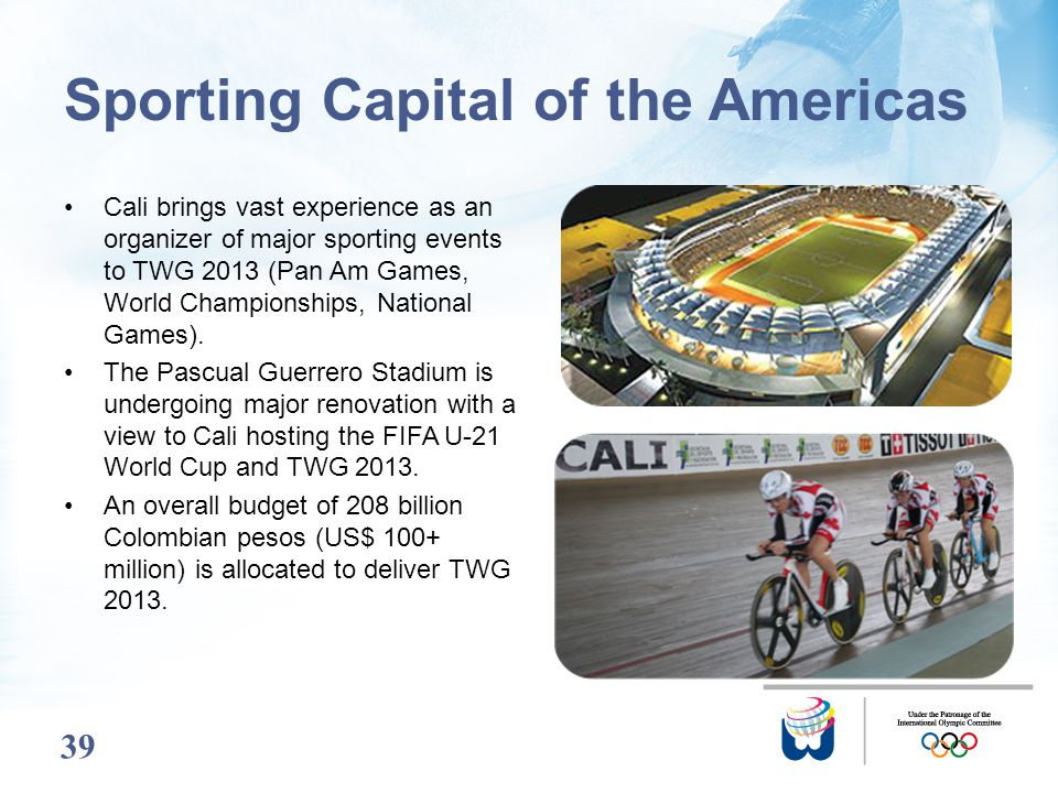 39 Sporting Capital of the Americas Cali brings vast experience as an organizer of major sporting events to TWG 2013 (Pan Am Games, World Championship