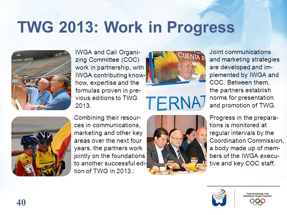 40 TWG 2013: Work in Progress IWGA and Cali Organi- zing Committee (COC) work in partnership, with IWGA contributing know- how, expertise and the form