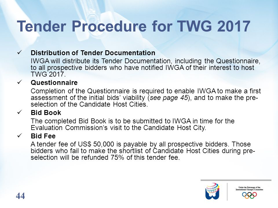 44 Tender Procedure for TWG 2017 Distribution of Tender Documentation IWGA will distribute its Tender Documentation, including the Questionnaire, to a