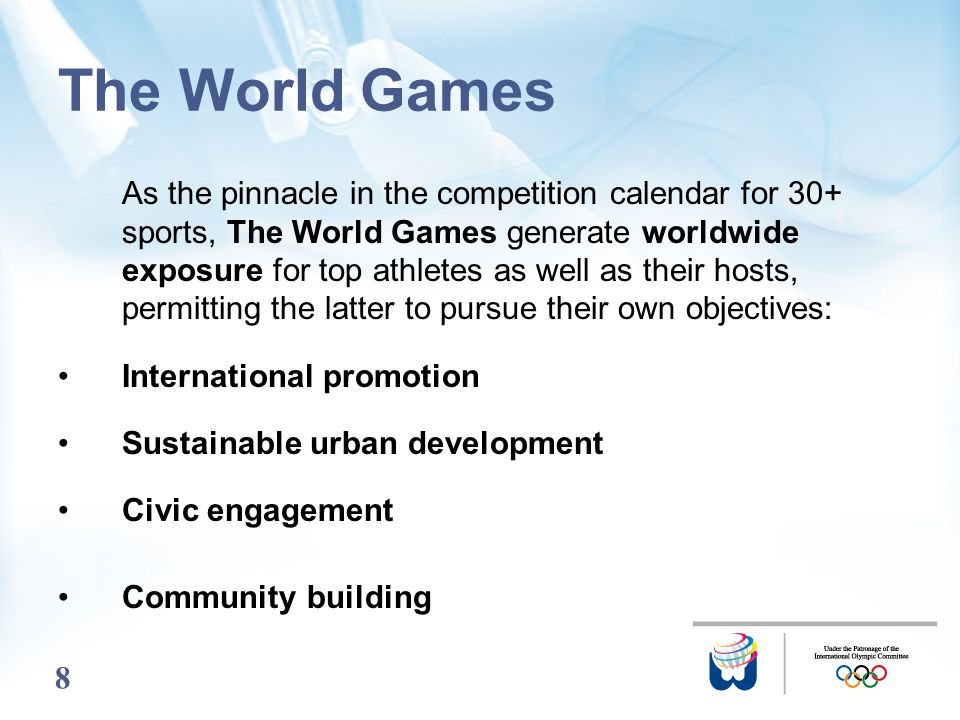 8 The World Games As the pinnacle in the competition calendar for 30+ sports, The World Games generate worldwide exposure for top athletes as well as