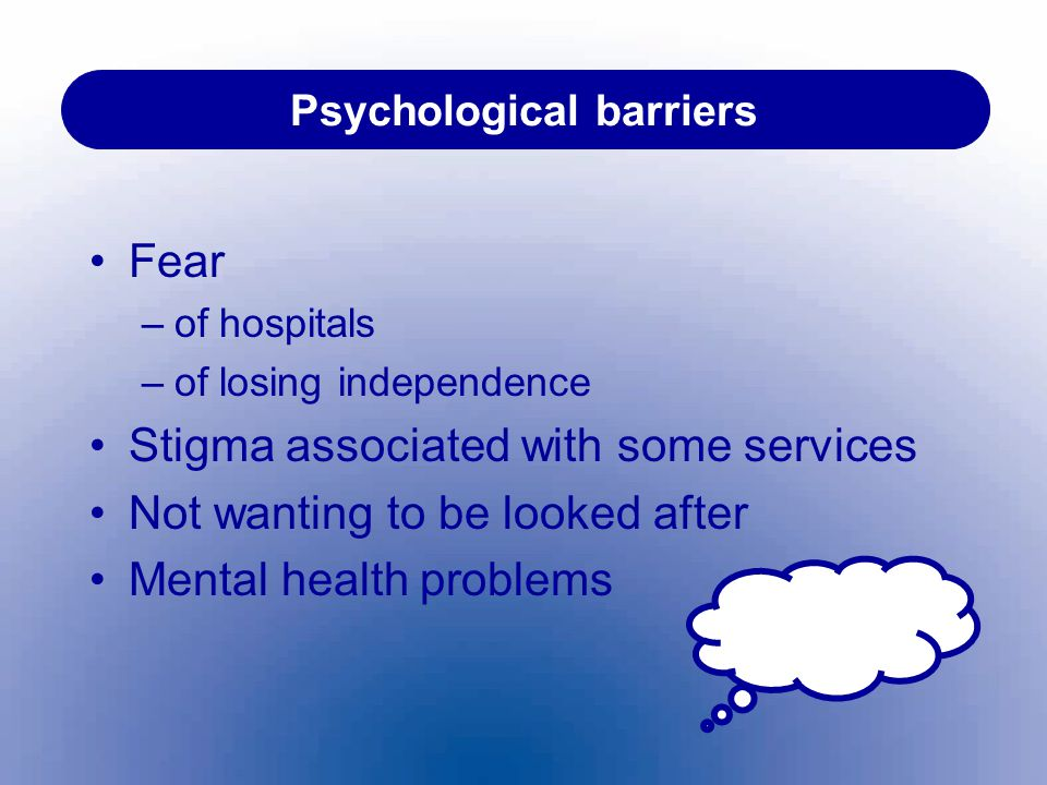 Psychological barriers Fear –of hospitals –of losing independence Stigma associated with some services Not wanting to be looked after Mental health pr