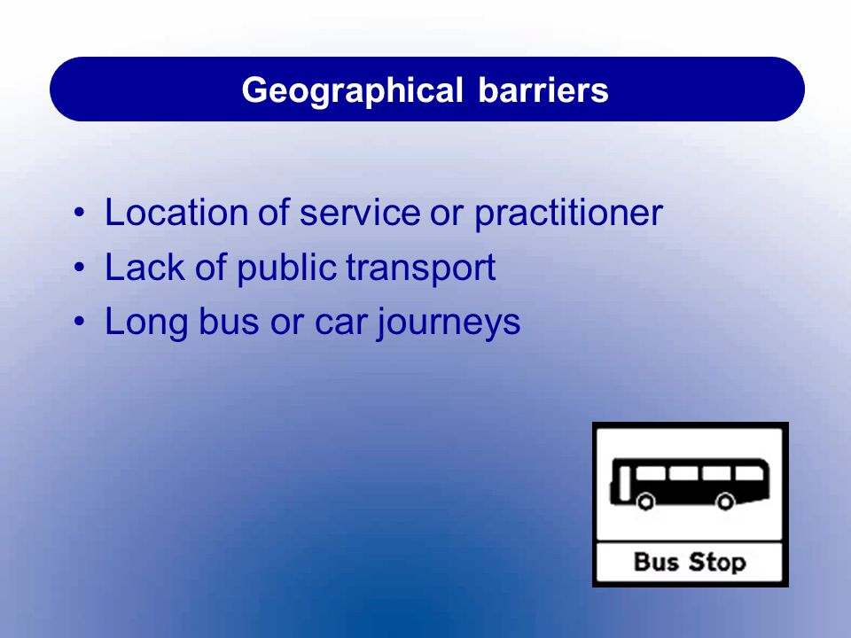 Geographical barriers Location of service or practitioner Lack of public transport Long bus or car journeys