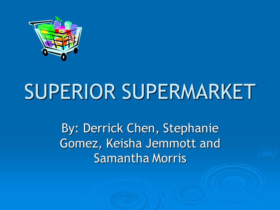 SUPERIOR SUPERMARKET By: Derrick Chen, Stephanie Gomez, Keisha Jemmott and Samantha Morris