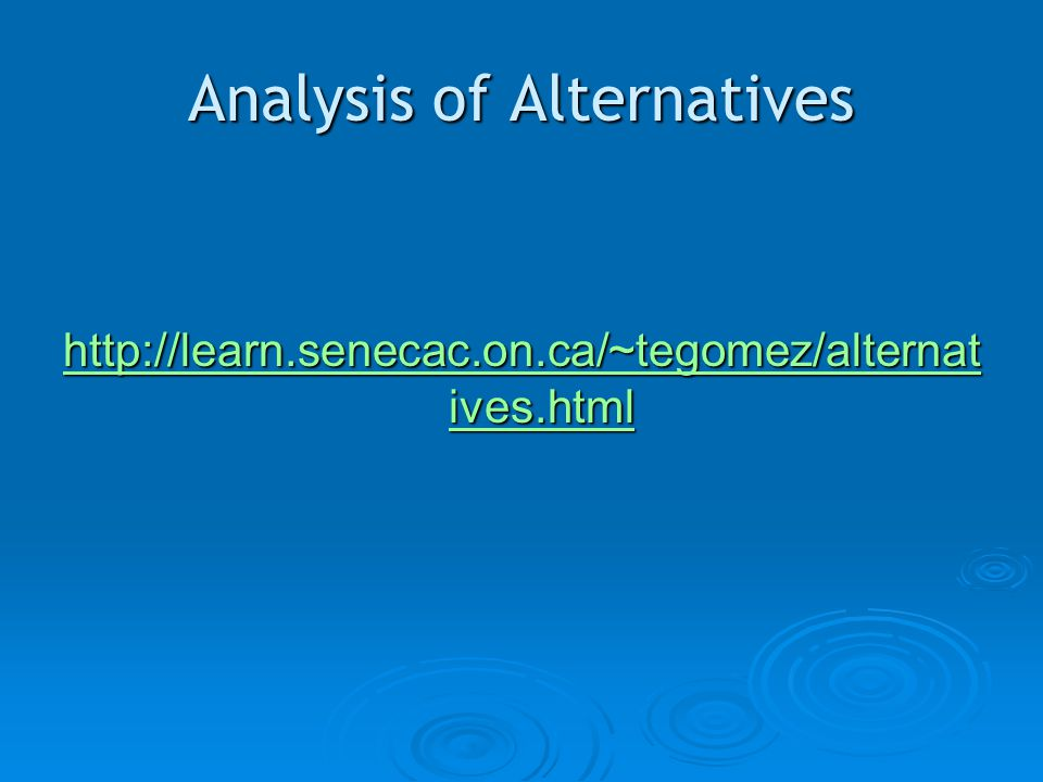 Analysis of Alternatives http://learn.senecac.on.ca/~tegomez/alternat ives.html http://learn.senecac.on.ca/~tegomez/alternat ives.html