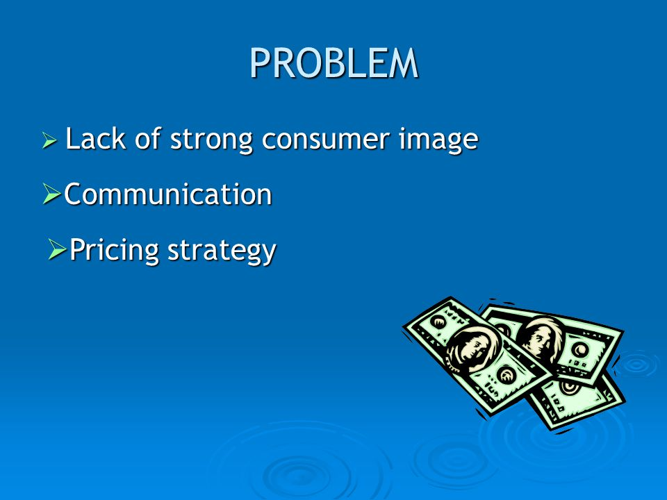 PROBLEM Lack of strong consumer image Lack of strong consumer image Communication Communication Pricing strategy Pricing strategy
