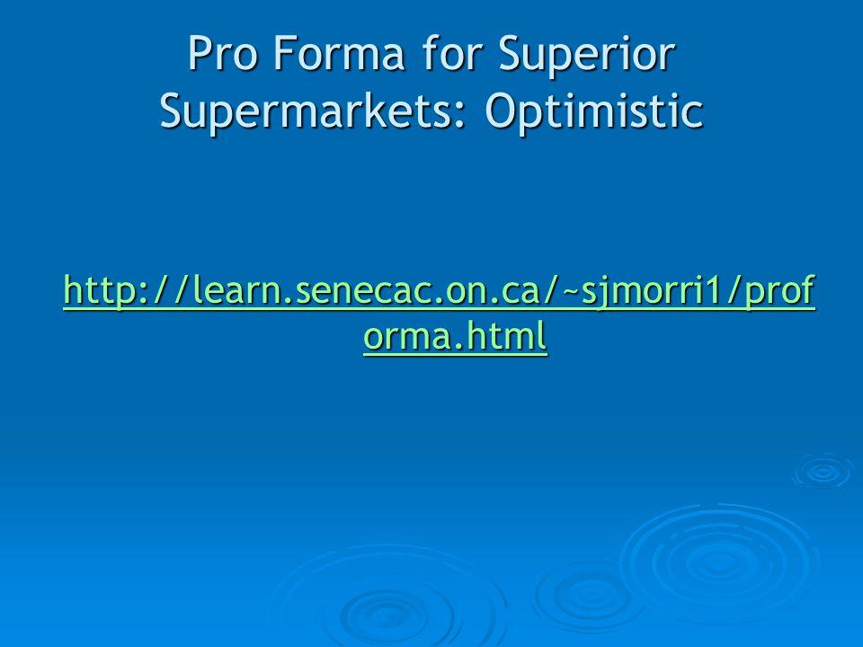 Pro Forma for Superior Supermarkets: Optimistic http://learn.senecac.on.ca/~sjmorri1/prof orma.html http://learn.senecac.on.ca/~sjmorri1/prof orma.html