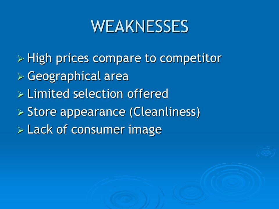 WEAKNESSES High prices compare to competitor High prices compare to competitor Geographical area Geographical area Limited selection offered Limited s