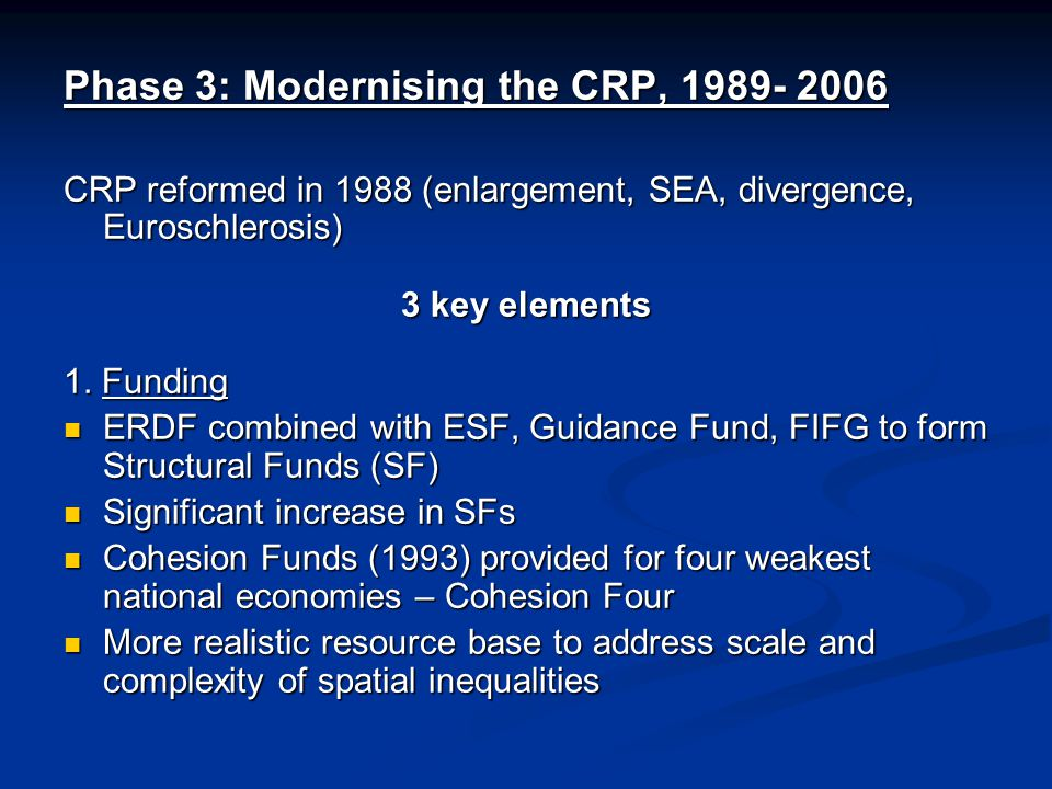 Phase 3: Modernising the CRP, 1989- 2006 CRP reformed in 1988 (enlargement, SEA, divergence, Euroschlerosis) 3 key elements 1.