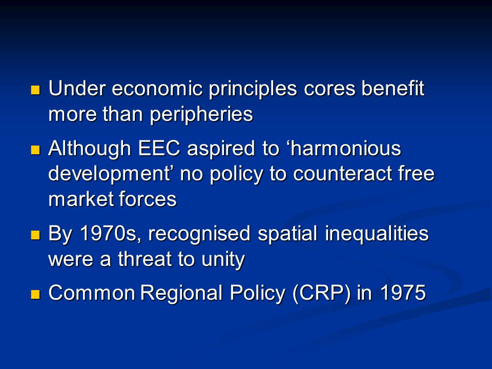 Under economic principles cores benefit more than peripheries Under economic principles cores benefit more than peripheries Although EEC aspired to harmonious development no policy to counteract free market forces Although EEC aspired to harmonious development no policy to counteract free market forces By 1970s, recognised spatial inequalities were a threat to unity By 1970s, recognised spatial inequalities were a threat to unity Common Regional Policy (CRP) in 1975 Common Regional Policy (CRP) in 1975