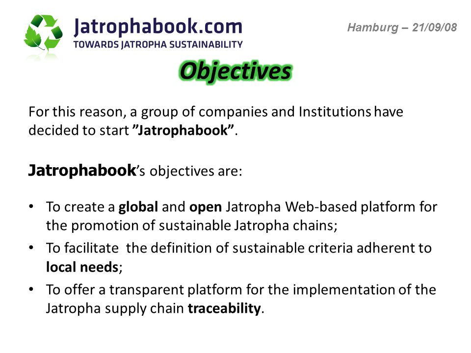 Jatrophabook s objectives are: To create a global and open Jatropha Web-based platform for the promotion of sustainable Jatropha chains; To facilitate the definition of sustainable criteria adherent to local needs; To offer a transparent platform for the implementation of the Jatropha supply chain traceability.