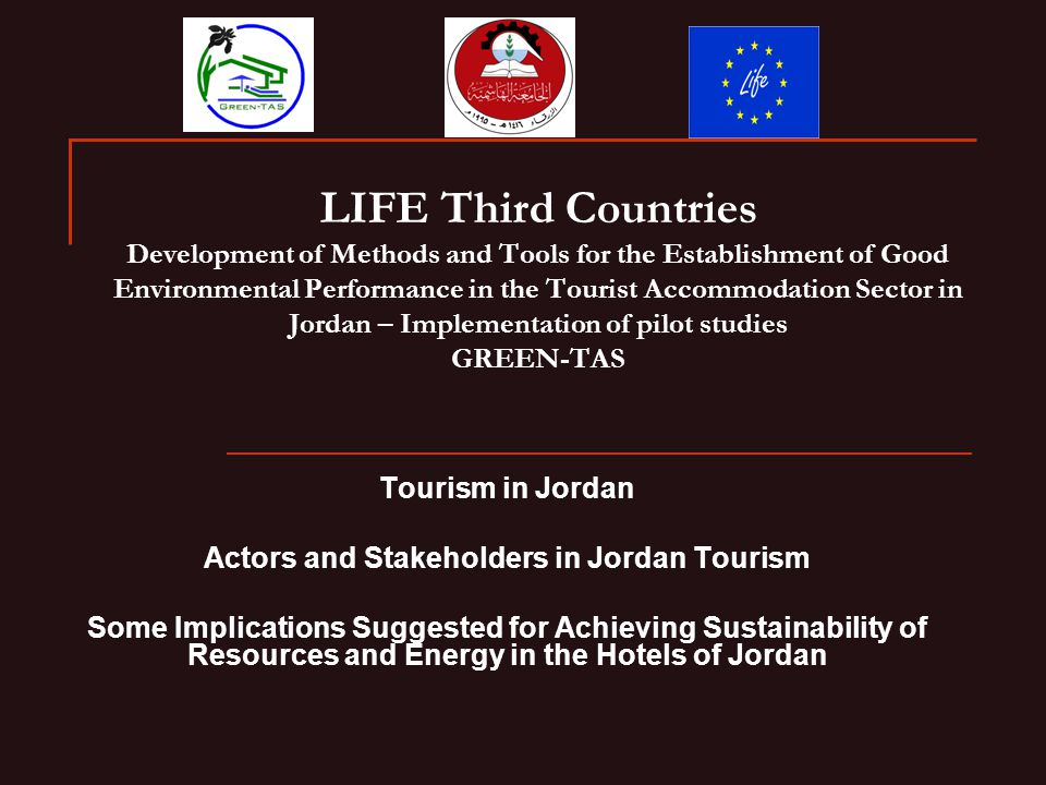 LIFE Third Countries Development of Methods and Tools for the Establishment of Good Environmental Performance in the Tourist Accommodation Sector in Jordan – Implementation of pilot studies GREEN-TAS Tourism in Jordan Actors and Stakeholders in Jordan Tourism Some Implications Suggested for Achieving Sustainability of Resources and Energy in the Hotels of Jordan